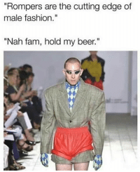 "Beer, Fam, and Fashion: ""Rompers are the cutting edge of  male fashion.""  ""Nah fam, hold my beer."" Ok ok 😏😂😂😂😂"