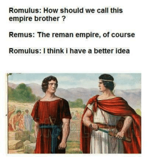 Empire, How, and Idea: Romulus: How should we call this  empire brother?  Remus: The reman empire, of course  Romulus: I think i have a better idea