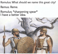 History, Mean, and Rome: Romulus: What should we name this great city?  Remus: Reme.  Romulus: *sharpening spear*  I have a better idea.