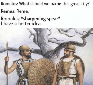 Mean, Rome, and Idea: Romulus: What should we name this great city?  Remus: Reme.  Romulus: *sharpening spear*  I have a better idea. Glory to Reme! I mean Rome.