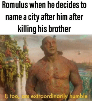 Humble, Brother, and Him: Romulus when he decides to  name a city after him after  killing his brother  too am extraordinarily humble To OG of naming things after himself