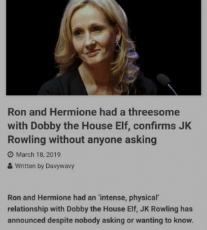 Club, Elf, and Hermione: Ron and Hermione had a threesome  with Dobby the House Elf, confirms JK  Rowling without anyone asking  O March 18, 2019  & Written by Davywavy  Ron and Hermione had an 'intense, physical'  relationship with Dobby the House Elf, JK Rowling has  announced despite nobody asking or wanting to know. laughoutloud-club:  My penis can only get so erect