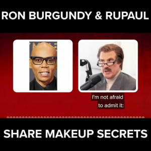 A light pancake and some light eyeliner and Ron Burgundy is good to go!: RON BURGUNDY & RUPAUL  I'm not afraid  to admit it:  SHARE MAKEUP SECRETS A light pancake and some light eyeliner and Ron Burgundy is good to go!