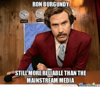 The Mainstream swamp is being drained on the daily and their anal-affliction is all too real and on full display. I love it.: RON BURGUNDY  STILLMORE RELIABLE THAN THE  MAINSTREAM MEDIA  memecenter-Com The Mainstream swamp is being drained on the daily and their anal-affliction is all too real and on full display. I love it.