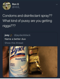 Pussy, Hell, and Brand: Ron G  @VG3  Condoms and disinfectant spray??  What kind of pussy are you getting  nigga???  joey@jaydackblack  Name a better duo  Show this thread  VM  BRAND  & BACTERIA  Disinfectant  Spray  LIMINATES  DORS  Crisp Linen Oh hell nah! 🤮😂 https://t.co/HJDS1O89uO
