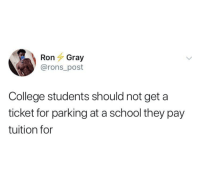 College, Facts, and School: Ron Gray  @rons_post  College students should not get a  ticket for parking at a school they pay  tuition for Facts