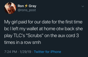 "Dank, Iphone, and Memes: Ron Gray  @rons_post  My girl paid for our date for the first time  bc l left my wallet at home otw back she  play TLC's ""Scrubs"" on the aux cord 3  times in a row smh  7:24 PM-1/29/19 Twitter for iPhone The disrespect by adventuresoftors MORE MEMES"