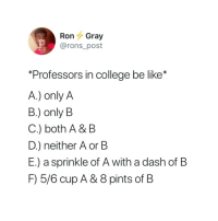 "Be Like, College, and Dash: Ron Gray  @rons_post  ""Professors in college be like  A.) only A  B.) only B  C.) both A & B  D.) neither A or B  E.) a sprinkle of A with a dash of B  F) 5/6 cup A & 8 pints of B"