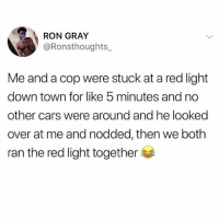 Cars, Memes, and Cool: RON GRAY  @Ronsthoughts  Me and a cop were stuck at a red light  down town for like 5 minutes and no  other cars were around and he looked  over at me and nodded, then we both  ran the red light together Wish I was this cool with the cops on my block 😂