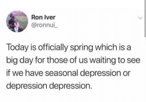 At least its gonna be warmer: Ron Iver  @ronnui  Today is officially spring which is a  big day for those of us waiting to see  if we have seasonal depression or  depression depression. At least its gonna be warmer