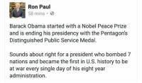 Memes, Barack Obama, and Ron Paul: Ron Paul  58 mins  Barack Obama started with a Nobel Peace Prize  and is ending his presidency with the Pentagon's  Distinguished Public Service Medal.  Sounds about right for a president who bombed 7  nations and became the first in U.S. history to be  at war every single day of his eight year  administration. Can we get some hands in the air from everyone who came here because of Ron Paul?
