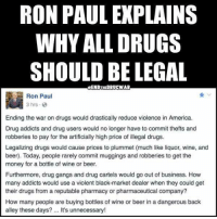 Memes, 🤖, and War: RON PAUL EXPLAINS  WHY ALL DRUGS  SHOULD BE LEGAL  aENDTHEORUCWAR  Ron Paul  3 hrs  Ending the war on drugs would drastically reduce violence in America.  Drug addicts and drug users would no longer have to commit thefts and  robberies to pay for the artificially high price of illegal drugs.  Legalizing drugs would cause prices to plummet (much like liquor, wine, and  beer). Today, people rarely commit muggings and robberies to get the  money for a bottle of wine or beer.  Furthermore, drug gangs and drug cartels would go out of business. How  many addicts would use a violent black-market dealer when they could get  their drugs from a reputable pharmacy or pharmaceutical company?  How many people are buying bottles of wine or beer in a dangerous back  alley these days? It's unnecessary! Thanks to the Libertarian Party of Illinois for this post! To get involved locally, go to lp.org/states!