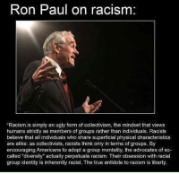 """Collectivism: Ron Paul on racism  """"Racism is simply an ugly form of collectivism, the mindset that views  humans strictly as members of groups rather than individuals. Racists  believe that all individuals who share superficial physical characteristics  are alike: as collectivists, racists think only in terms of groups. By  encouraging Americans to adopt a group mentality, the advocates of so-  called """"diversity"""" actually perpetuate racism. Their obsession with racial  group identity is inherently racist. The true antidote to racism is liberty."""