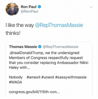 Memes, Ron Paul, and 🤖: Ron Paul  @RonPaul  I like the way @RepThomasMassie  thinks!  Thomas Massie@RepThomasMassie  @realDonaldTrump, we the undersigned  Members of Congress respectfully request  that you consider replacing Ambassador Nikki  Haley with...  #amexit #unexit #sassywithmassie  Nobody  #MAGA  congress.gov/bill/115th-con... (MB)