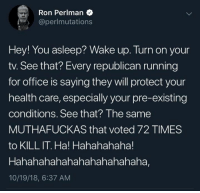 Memes, Office, and Running: Ron Perlman  @perlmutations  Hey! You asleep? Wake up. Turn on your  tv. See that? Every republican running  for office is saying they will protect your  health care, especially your pre-existing  conditions. See that? The same  MUTHAFUCKAS that voted 72 TIMES  to KILL IT. Ha! Hahahahaha!  Hahahahahahahahahahahaha,  10/19/18, 6:37 AM
