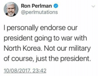 war: Ron Perlman  @perlmutations  I personally endorse our  president going to war with  North Korea. Not our military  of course, just the president.  10/08/2017,23:42
