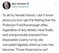 This country needs a do-over.: Ron Perlman  @perlmutations  To all my female friends, I don't know  about you butI get the feeling that the  Professor Ford/Kavanaugh affair,  regardless of any details, have finally  and unequivocally exposed how  disposable a party run by old,  corrupted bigoted, dried up men has  become. Throw these bums out! This country needs a do-over.