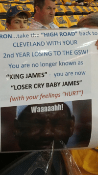 """This may be the worst sign ever created for a sporting event: RON...take the  HIGH ROAD"""" back to  CLEVELAND WITH YOUR  2nd YEAR LOSING TO THE GSW!  You are no longer known as  """"KING JAMES"""" you are now  """"LOSER CRY BABY JAMES""""  (with your feelings """"HURT)  Waaaaahh! This may be the worst sign ever created for a sporting event"""