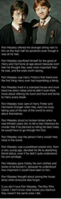 Bones, Books, and Clothes: Ron Weasley offered the stranger sitting next to  him on the train half his sandwich even though it  was all he had.  Ron Weasley sacrificed himself for the good of  Harry and Hermione at age eleven because even  then he thought they were more important than  he was, and the ones Worth saving.  Ron Weasley was Harry Potter's first friend and  the first  thing Harry ever had resembling a famly  Ron Weasley lived in a cramped house and wore  hand me down robes and he didn't even think  twice about offering his room and food and family  to Harry every break.  Ron Weasley took care of Harry Potter and  Hermione Granger when they were too busy  taking care of the rest of the world to worry  Ron Weasley stood on broken bones when he  was thirteen years old, to tel a man infamous for  murder that if he planned on kiing his best mate,  he would have to go through him first.  Ron Weasley was the person Harry would miss  most in the world.  Ron Weasley was a pureblood wizard who, from  a very young age, devoted his Me to abolishing  blood status, even if he didn't quite understand  his own privilege.  Ron Weasley gave Dobby his own clothes and  socks to be buried in, because he understood  how important it would have been to him.  Ron Weasley thought about saving the house  elves when everyone else forgot.  you don't love Ron Weasley. The Boy Who  Cared, I don't know what books youread but  they weren't the same ones Idd.