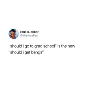 "😂: rona k. akbari  @theronalisa  ""should i go to grad school"" is the new  ""should i get bangs"" 😂"