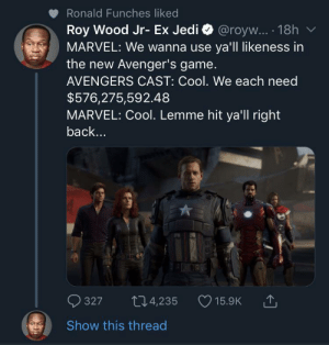 Blackpeopletwitter, Jedi, and Avengers: Ronald Funches liked  Roy Wood Jr- Ex Jedi  MARVEL: We wanna use ya'll likeness in  the new Avenger's game.  @royw... 18h  AVENGERS CAST: Cool. We each need  $576,275,592.48  MARVEL: Cool. Lemme hit ya'll right  back...  327  t4,235  15.9K  Show this thread Tony Stank to the rescue! (via /r/BlackPeopleTwitter)