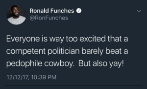 Cowboy, Beat, and Excited: Ronald Funches  @RonFunches  Everyone is way too excited that a  competent politician barely beat a  pedophile cowboy. But also yay!  12/12/17, 10:39 PM Alleged Cowboy