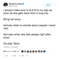 Soon..., Tetris, and Never: Ronald Funches  @RonFunches  Follow  I always make sure to B.A.N.G my lady as  soon as she gets back from a long trip.  Bring her soup  Actively listen to stories about people I never  met.  Not care when she falls asleep right after  soup.  Go play Tetris.  12:50 AM -31 Dec 2018  386 Retweets 5,122 Likes Lets B.A.N.G