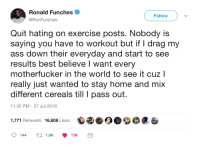 Ass, Blackpeopletwitter, and Best: Ronald Funches .  @RonFunches  Follow  Quit hating on exercise posts. Nobody is  saying you have to workout but if I drag my  ass down their everyday and start to see  results best believe I want every  motherfucker in the world to see it cuz l  really just wanted to stay home and mix  different cereals till pass out  11:35 PM - 27 Jul 2018  1,771 Retweets 16,608 Likes <p>Quit hating on exercise posts. (via /r/BlackPeopleTwitter)</p>
