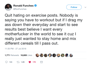 Quit hating on exercise posts. by gangbangkang FOLLOW HERE 4 MORE MEMES.: Ronald Funches .  @RonFunches  Follow  Quit hating on exercise posts. Nobody is  saying you have to workout but if I drag my  ass down their everyday and start to see  results best believe I want every  motherfucker in the world to see it cuz l  really just wanted to stay home and mix  different cereals till pass out  11:35 PM - 27 Jul 2018  1,771 Retweets 16,608 Likes Quit hating on exercise posts. by gangbangkang FOLLOW HERE 4 MORE MEMES.