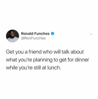 Memes, Twitter, and 🤖: Ronald Funches  @RonFunches  Get you a friend who will talk about  what you're planning to get for dinner  while you're still at lunch. tag a friend who would do this (@ronfunches on Twitter)
