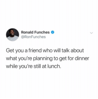 Girl Memes, Who, and Friend: Ronald Funches  @RonFunches  Get you a friend who will talk about  what you're planning to get for dinner  while you're still at lunch. Currently having lunch from room service while reading the dinner menu.