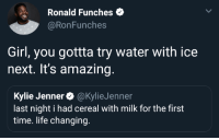 Blackpeopletwitter, Kylie Jenner, and Life: Ronald Funches  @RonFunches  Girl, you gottta try water with ice  next. It's amazing  Kylie Jenner@KylieJenner  last night i had cereal with milk for the first  time. life changing. I heard it tastes good (via /r/BlackPeopleTwitter)