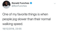 Like, is it healthier?: Ronald Funches  @RonFunches  One of my favorite things is when  people jog slower than their normal  walking speed.  18/12/2018, 23:55 Like, is it healthier?