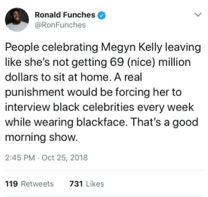 Dank, Megyn Kelly, and Memes: Ronald Funches  @RonFunches  People celebrating Megyn Kelly leaving  like she's not getting 69 (nice) million  dollars to sit at home. A real  punishment would be forcing her to  interview black celebrities every week  while wearing blackface. That's a good  morning show.  2:45 PM Oct 25, 2018  119 Retweets  731 Likes 69 millionSMDH 🙄 by Ayandanator MORE MEMES