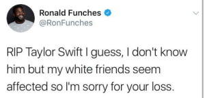 Friends, Sorry, and Taylor Swift: Ronald Funches  @RonFunches  RIP Taylor Swift I guess, I don't know  him but my white friends seem  affected so I'm sorry for your loss. Together in grief