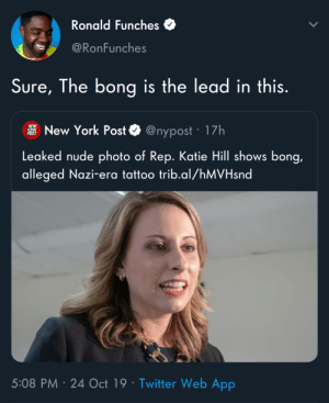 Which Nazi era? The old one or the one we're in right now?: Ronald Funches  @RonFunches  Sure, The bong is the lead in this.  NEW  YUHK  POST  New York Post  @nypost 17h  Leaked nude photo of Rep. Katie Hill shows bong,  alleged Nazi-e ra tattoo trib.al/hMVHsnd  5:08 PM 24 Oct 19 Twitter Web App Which Nazi era? The old one or the one we're in right now?