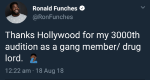 Hollywood everybody: Ronald Funches  @RonFunches  Thanks Hollywood for my 3000th  audition as a gang member/ drug  lord.  12:22 am 18 Aug 18 Hollywood everybody