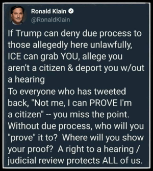 "prove it: Ronald Klain  @RonaldKlain  If Trump can deny due process to  those allegedly here unlawfully,  ICE can grab YOU, allege you  aren't a citizen & deport you w/out  a hearing  To everyone who has tweeted  back, ""Not me, I can PROVE I'm  a citizen"" - you miss the point.  Without due process, who will you  ""prove"" it to? Where will you show  your proof? A right to a hearing  judicial review protects ALL of us."