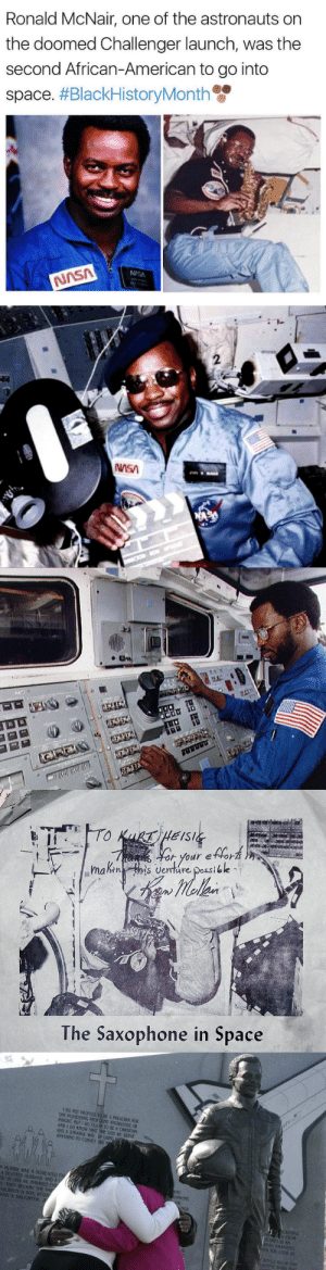 "Black History Month, Books, and God: Ronald McNair, one of the astronauts on  the doomed Challenger launch, was the  second African-American to go into  space. #BlackHistoryMonth  NISA  NASA   h your etfor  Wmakisentre posible  The Saxophone in Space   1 DO NOT PROFESS TO BE A PREACHER NOR  OYE POSSESSING PROFOU KNOWLEDGE OR  INSIGHT, BUT I DO CLAIN TO BE A CHRISTIAN  AND I DO KNOW THAT THE GOD WE SERVE  HAS A STRANGE WAY OF USING  ANYTHING TO CONVEY HIS  N McNAIR WAS A DEDICATED FA  A DEVOTED HUSBAND, AND AI  R IN 1976 HE MARRIED C  E THEY BECAME THE P  HILDREN A SON REGIN  AND A DAUGHTER, J  ND  EAUTRİ  H FROM  PLANET IS AN  RNTH EMANATES  EN YOU LOO8 8T  WOLLD ALLOWu tes  EAUTIFUL 04SIS THAT  is lagonegirl:   Ronald McNair, one of the astronauts killed in the 1986 Challenger explosion, brought his saxophone with him on that mission with the intent to record the first original piece of music in space.     Here's the piece he was going to play:   McNair is a real nigga, heard the story about him trying to check books out of a (segregated) library as a 9 year old kid and it greatly impressed me that he was able to go from being a poor kid being turned away from a library because of his race to a god damn astronaut.    Check out his smile…He's like ""Yeah I'm the shit, Sax in space bitches"".   Happy Black History Month!"