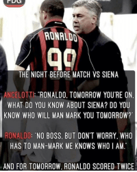 """R9: RONALDD  THE NIGHT BEFORE MATCH VS SIENA  ANCELOTT: RONALDO. TOMORROW YOU'RE ON  WHAT DO YOU KNOW ABOUT SIENA? DO YOU  KNOW WHO WILL MAN MARK YOU TOMORROW?""""  RONALDO: """"NO BOSS, BUT DON'T WORRY. WHO  HAS TO MAN-MARK ME KNOWS WHOI AM  AND FOR TOMORROW, RONALDO SCORED TWICE R9"""