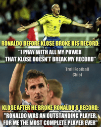 """Memes, Chiefs, and Ronaldo: RONALDO BEFORE KLOSE BROKE HIS RECORD  n  """"I PRAY WITH ALL MY POWER  THAT KLOSE DOESNTBREAK MY RECORD""""  Troll Football  Chief  KLOSE AFTER HEBROKERONALDOIS RECORD-  """"RONALDO WAS AN OUTSTANDING PLAYER  FOR METHE MOST COMPLETE PLAYER EVER"""" German Class 🙌 🔺FREE FOOTBALL EMOJIS ➡️ LINK IN OUR BIO!!"""