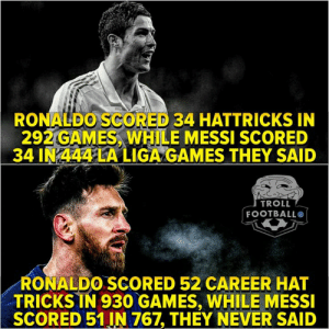 😏😏: RONALDO SCORED 34 HATTRICKS IN  292 GAMES, WHILE MESSI SCORED  34 IN 444 LA LIGA GAMES THEY SAID  TROLL  FOOTBALL  RONALDO.SCORED 52 CAREER HAT  TRICKSİN 930 GAMES, WHILE MESSI  SCORED 51 IN 767, THEY NEVER SAID 😏😏