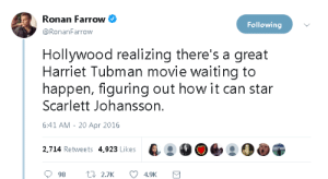 Scarlett Johansson, Harriet Tubman, and Movie: Ronan Farrow  Following  @RonanFarrow  Hollywood realizing there's a great  Harriet Tubman movie waiting to  happen, figuring out how it can star  Scarlett Johansson.  6:41 AM - 20 Apr 2016  2,714 Retweets 4,923 Likes