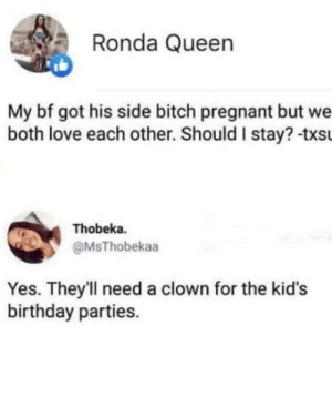 Birthday, Bitch, and Love: Ronda Queen  My bf got his side bitch pregnant  both love each other. Should I stay? -txs  Thobeka.  @MsThobekaa  Yes. They'll need a clown for the kid's  birthday parties. Ooooooops