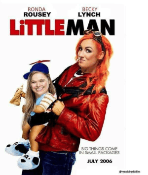 Ronda Rousey: RONDA  ROUSEY  BECKY  LYNCH  LITILEMAN  BIG THINGS COME  IN SMALL PACKAGES  JULY 2006  ?musicbyriddles