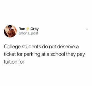 College, Facts, and Memes: RonGray  @rons_post  College students do not deserve a  ticket for parking at a school they pay  tuition for Facts!!!