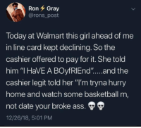 "Ass, Basketball, and Walmart: RonGray  @rons_post  loday at Walmart this girl ahead of me  in line card kept declining. So the  cashier offered to pay for it. She told  him ""I HaVE A BOyfRlEnd""...and the  cashier legit told her ""I'm tryna hurry  ome and watch some basketball rn,  not date your broke ass.  12/26/18, 5:01 PM"