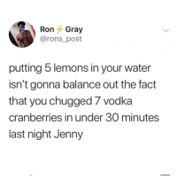 Water, Vodka, and Girl Memes: RonGray  @rons_post  putting 5 lemons in your water  isn't gonna balance out the fact  that you chugged 7 vodka  cranberries in under 30 minutes  last night Jenny But it can't hurt and that's what's important! (@ronsposts)