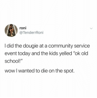 "Community, School, and Wow: roni  @TenderrRoni  I did the dougie at a community service  event today and the kids yelled ""ok old  school!""  wow l wanted to die on the spot. *youtube searches ""how to do the dougie"" immediately after reading this*"