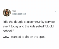 """Community, School, and Wow: roni  VTenderrRoni  I did the dougie at a community service  event today and the kids yelled """"ok old  school!""""  wow l wanted to die on the spot. (@roni.scales)"""